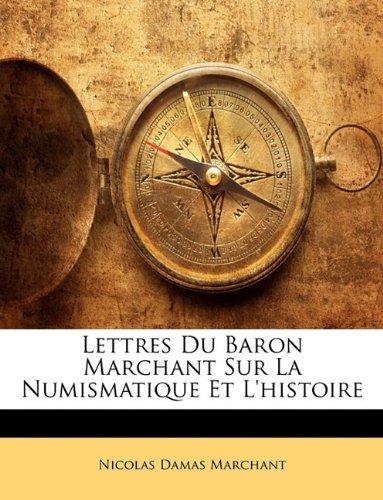 Lettres Du Baron Marchant Sur La Numismatique Et L'Histoire par Nicolas Damas Marchant