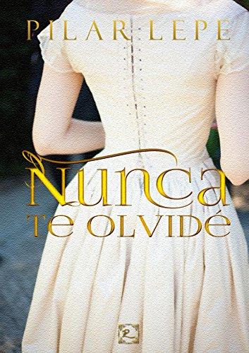 Nunca te olvidé: Romance Histórico por Pilar Lepe