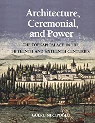 Architecture, Ceremonial and Power: The Topkapi Palace in the Fifteenth and Sixteenth Centuries (Architectural History Foundation Book)