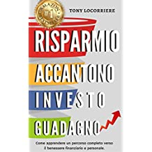 Risparmio Accantono Investo Guadagno: Spiega come apprendere un percorso completo verso il benessere finanziario e personale globale. (FINANZA PERSONALE Vol. 1)