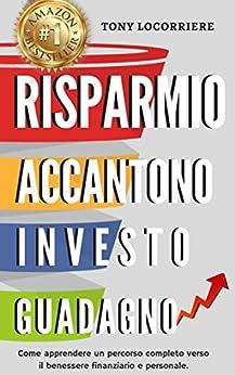 Risparmio Accantono Investo Guadagno: Spiega come apprendere un percorso completo verso il benessere finanziario e personale globale. (FINANZA PERSONALE Vol. 1) di [Locorriere, Tony]