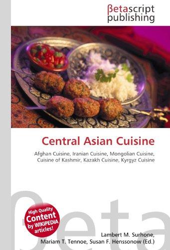 Central Asian Cuisine: Afghan Cuisine, Iranian Cuisine, Mongolian Cuisine, Cuisine of Kashmir, Kazakh Cuisine, Kyrgyz Cuisine