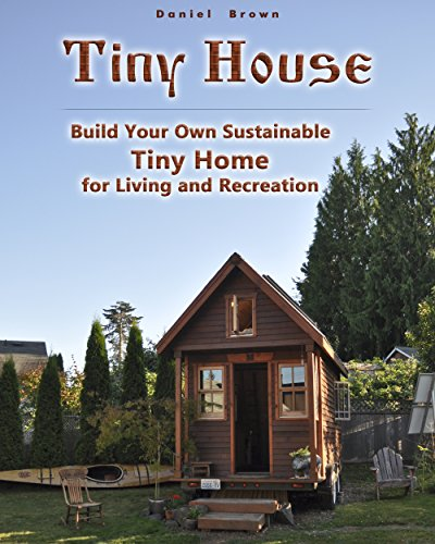 Tiny house: Build Your Own Sustainable Tiny Home for Living and Recreation: (Tiny Homes, Small Home, Tiny House Plans) (House Plans, Tiny House Construction) (English Edition)