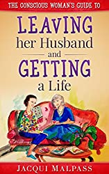 The Conscious Woman's Guide to Leaving her Husband and Getting a Life