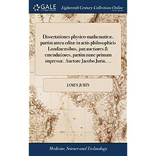 Dissertationes Physico-Mathematicæ, Partim Antea Editæ in Actis Philosophicis Londinensibus, Jam Auctiores & Emendatiores, Partim Nunc Primum Impressæ. Auctore Jacobo Jurin.