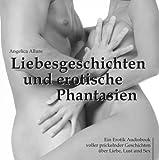 Liebesgeschichten und erotische Phantasien - Ein Erotik Audiobook voller prickelnder Geschichten über Liebe, Lust und Sex - Angelica Allure