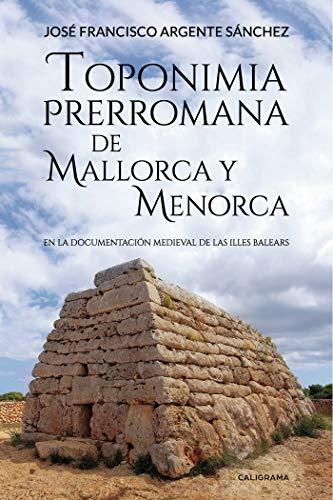 Toponimia Prerromana de Mallorca y Menorca: En la documentación medieval de las Illes Balears por José Francisco Argente Sánchez