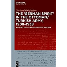 "The ""German Spirit"" in the Ottoman and Turkish Army, 1908-1938: A history of military knowledge transfer"