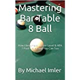 Mastering Bar Table 8 Ball: How I became a Master Level & APA 7 Pool Player and You Can Too (English Edition)