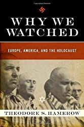 Why We Watched: Europe, America, and the Holocaust by Theodore S. Hamerow (2008-08-17)