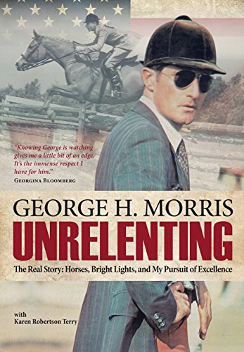 Unrelenting: The Real Story: Horses, Bright Lights and My Pursuit of Excellence (English Edition) por George H Morris