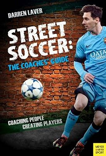 Street Soccer: The Coaches' Guide: Coaching People, Creating Players