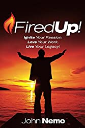 Fired Up!: Ignite Your Passion. Love Your Work. Live Your Legacy!