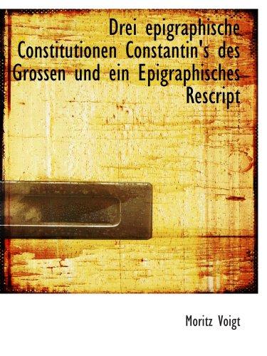 Drei epigraphische Constitutionen Constantin's des Grossen und ein Epigraphisches Rescript