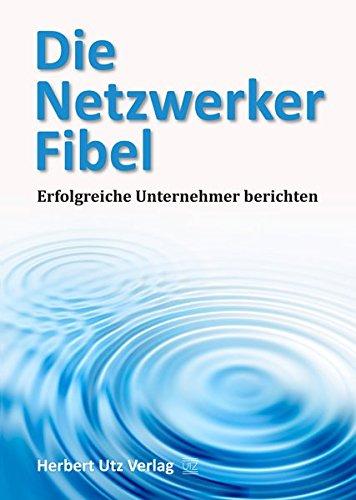 Die Netzwerker-Fibel: Erfolgreiche Unternehmer berichten (Sachbuch)