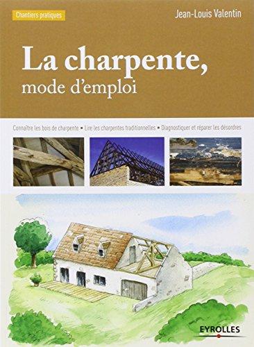 La charpente, mode d'emploi : Connaître les bois de charpente, Lire les charpentes traditionnelles,  Diagnostiquer et réparer les désordres par Jean-Louis Valentin