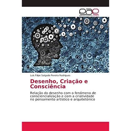 Desenho, Criação e Consciência: Relação do desenho com o fenómeno de consciencialização e com a criatividade no pensamento artístico e arquitetónico