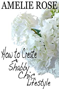 How to create a Shabby Chic lifestyle (creatinglifestyle Book 6) by [Rose, Amelie]