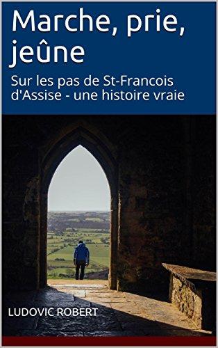 Couverture du livre Marche, prie, jeûne: Sur les pas de St-Francois d'Assise - une histoire vraie