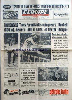 EQUIPE (L') [No 6999] du 16/10/1968 - EXPLOIT DU ONZE DE FRANCE VAINQUEUR DU MEXIQUE (4-1) - TROIS FORMIDABLES VAINQUEURS-DOUBELL (800 M), HEMERY (400 M HAIES) ET OERTER (DISQUE)-QUATRIEME VICTOIRE OLYMPIQUE DE OERTER-RECORD DU MONDE POUR HEMERY, 481 ET POUR DOUBELL 1'443, COMME SNELL-BAMBUCK, WADOUX ET COLETTE BESSON QUALIFIES - CYCLISME- LA HOLLANDE, PAYS PLAT CONSERVE SON TITRE SUR 100 KILOMETRES - ESCRIME-MAGNAN, NOEL, REVENU EN FINALE FLEURET - GASTON MEYER A MYLENE DEMONGEOT ET A PIERRE B par Collectif