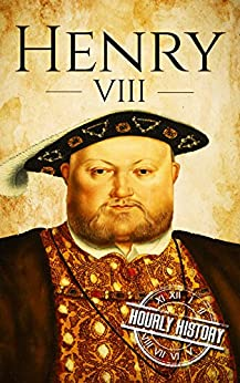 Henry VIII: A Life From Beginning to End (House of Tudor Book 2) (English Edition) de [History, Hourly]