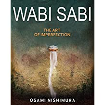 Wabi Sabi The Art of Imperfection: Discover the traditional Japanese Aesthetics and Learn How to Enjoy the Beauty of Imperfection and Live a Wabi-Sabi Lifestyle (English Edition)