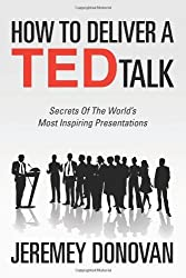 How To Deliver A TED Talk: Secrets Of The World's Most Inspiring Presentations: Written by Jeremey Donovan, 2012 Edition, Publisher: CreateSpace Independent Publishing [Paperback]