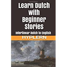 Learn Dutch with Beginner Stories: Interlinear Dutch to English (Learn Dutch with Interlinear Stories for Beginners and Advanced Readers, Band 1)