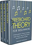 #7: Fretboard Theory: For Beginners - Bundle - The Only 3 Books You Need to Learn Fretboard Music Theory, Ukulele and Guitar Fretboard Technique Today (Music Best Seller Book 14)