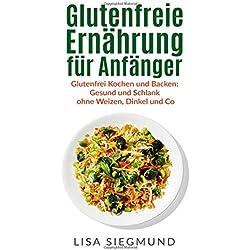 Glutenfreie Ernährung für Anfänger: Glutenfrei Kochen und Backen: Gesund und Schlank ohne Weizen, Dinkel und Co