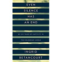 Even Silence Has an End: My Six Years of Captivity in the Colombian Jungle by Ingrid Betancourt (2010-09-21)