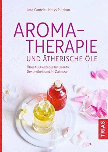Aromatherapie und ätherische Öle: Über 400 Rezepte für Beauty, Gesundheit und Ihr Zuhause
