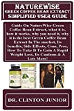 NatureWise Green Coffee Bean Extract Simplified User Guide: Guide On NatureWise Green Coffee Bean Extract, what it is, how it works, why you need it, ... To Gain A Rapid Weight Loss, Its Cautions...