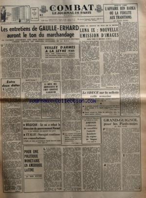 COMBAT [No 6728] du 07/02/1966 - LES ENTRETIENS DE GAULLE-ERHARD AURONT LE TON DU MARCHANDAGE ILS S'OUVRENT AUJOURD'HUI AVEC TROIS ENJEUX ESSENTIELS LA COOPERATION POLITIQUE L'EUROPE AGRICOLE LES AMBITIONS NUCLEAIRES DE LA RFA ENTRE DEUX DATES LES CRISES GOUVERNEMENTALES EUROPEENNES BELGIQUE LE ROI A REFUSE LA DEMISSION DU GOUVERNEMENT HARMEL ET LES MEDECINS ONT AJOURNE LEUR GREVE ITALIE SARAGAT CONTINUE SES CONSULTATIONS POUR UNE POLITIQUE MONETAIRE EN AMERIQUE LATINE PAR EMILE ROCHE VEILLEE D