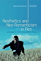 Aesthetics and Neo-Romanticism in Film: Landscapes in Contemporary British Cinema (International Library of Visual Culture)