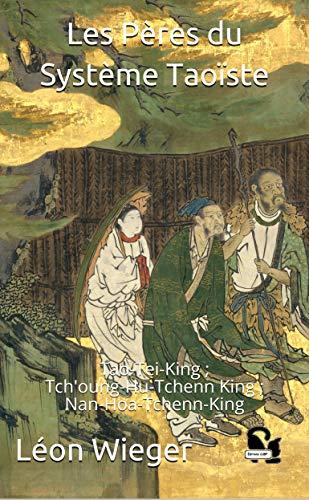 Les Pères du Système Taoïste: Tao-Tei-King ; Tch'oung-Hu-Tchenn King ; Nan-Hoa-Tchenn-King par  Léon Wieger