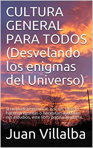 CULTURA GENERAL PARA TODOS (Desvelando los enigmas del Universo): Si no pudiste estudiar, o si tus hijos te hacen preguntas o necesitan ayuda en sus estudios, este libro podría ayudarte. por Juan Villalba