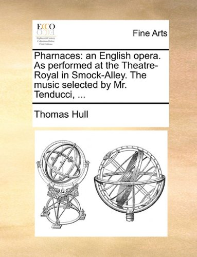 Pharnaces: an English opera. As performed at the Theatre-Royal in Smock-Alley. The music selected by Mr. Tenducci, ...