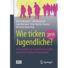 Wie ticken Jugendliche 2016?: Lebenswelten von Jugendlichen im Alter von 14 bis 17 Jahren in Deutschland