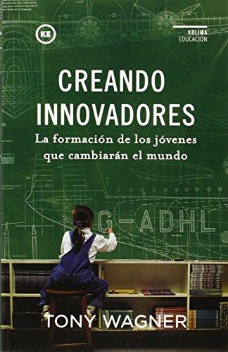Creando Innovadores: La formación de los jóvenes que cambiarán el mundo (Hacia una educación creativa) por Tony Wagner
