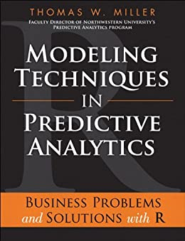 Modeling Techniques in Predictive Analytics: Business Problems and Solutions with R (FT Press Analytics) by [Miller, Thomas W.]
