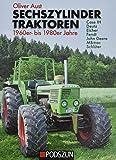 Sechszylinder Traktoren 1960er bis 1980er Jahre: Case IH, Deutz, Eicher, Fendt, John Deere, MB-trac, Schlüter - Oliver Aust