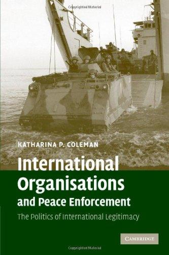 International Organisations and Peace Enforcement: The Politics of International Legitimacy