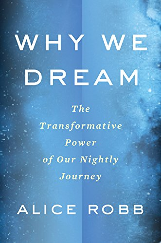 Why We Dream: The Transformative Power of Our Nightly Journey por Alice Robb