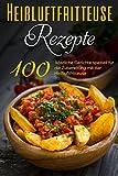 100 Heißluftfritteuse Rezepte: Gesund Kochen ohne Fett mit dem Heißluftfritteuse Rezeptbuch mit über 100 himmlischen Rezepten für das Frühstück, Mittag- & Abendessen - inkl. Low Carb Rezepten & Snacks