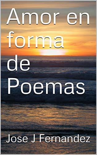 Amor en forma de Poemas por Jose J Fernandez