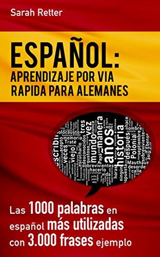 ESPAÑOL: APRENDIZAJE POR VIA RAPIDA PARA ALEMANES: Las 1000 palabras en español más utilizadas con 3.000 frases ejemplo. por Sarah Retter