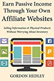 Earn Passive Income Through Your Own Affiliate Websites: Selling Information & Physical Products Without Worrying About Inventory