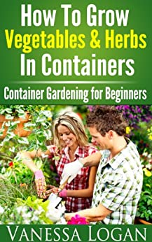 How to Grow Vegetables & Herbs in Containers - Container Gardening for Beginners (English Edition) par [Logan, Vanessa]