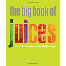 Big Book of Juices: More than 400 Natural Blends for Health and Vitality Every Day.
